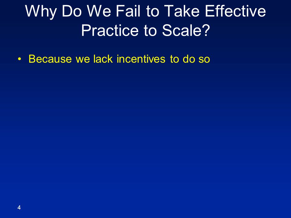 Why Do We Fail to Take Effective Practice to Scale Because we lack incentives to do so 4