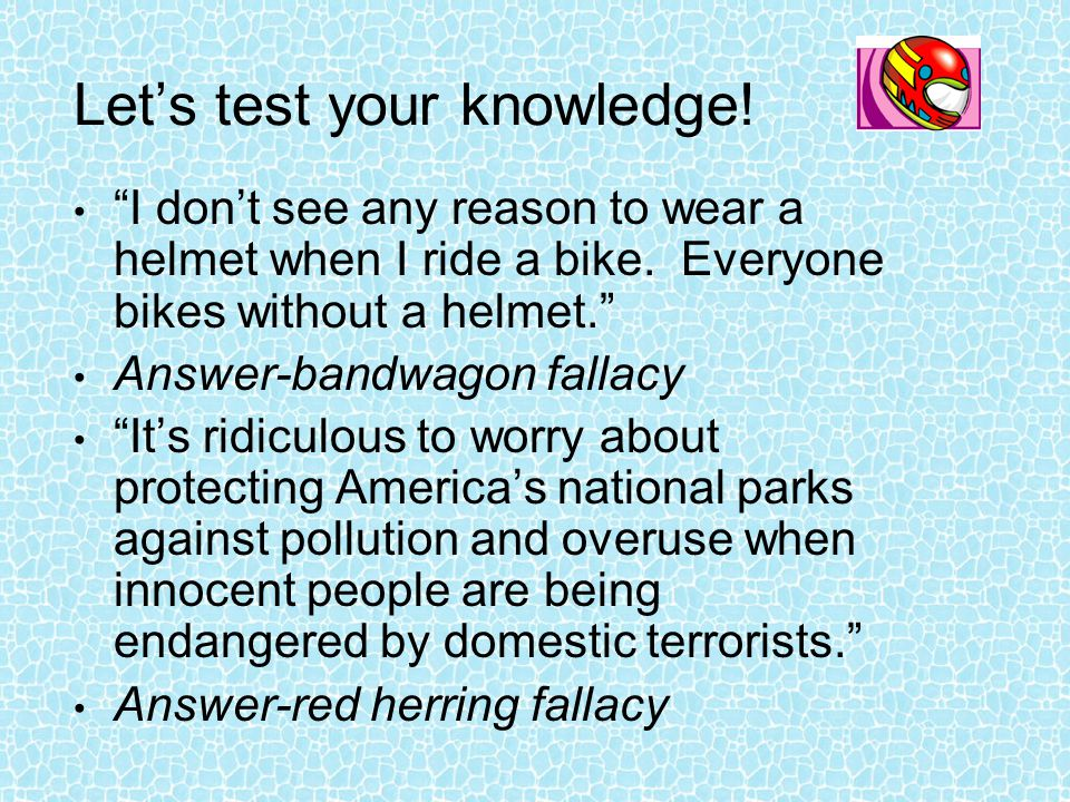 "Let's test your knowledge! ""I don't see any reason to wear a helmet when I ride a bike. Everyone bikes without a helmet."" Answer-bandwagon fallacy ""It"