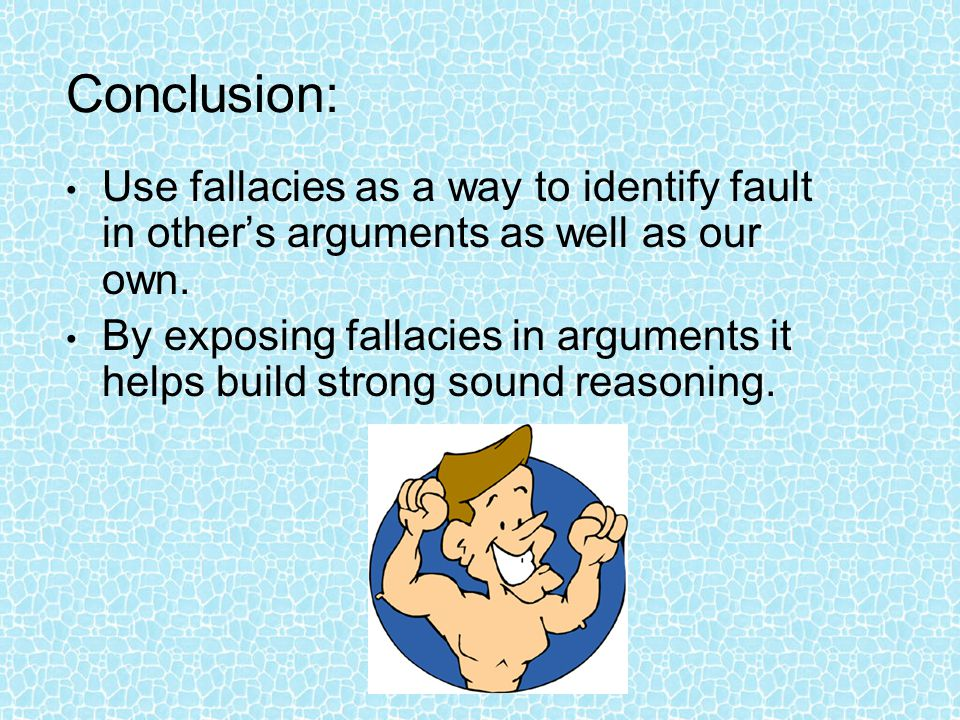 Conclusion: Use fallacies as a way to identify fault in other's arguments as well as our own. By exposing fallacies in arguments it helps build strong