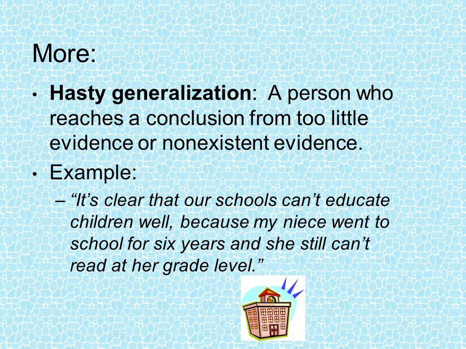 "More: Hasty generalization: A person who reaches a conclusion from too little evidence or nonexistent evidence. Example: –""It's clear that our schools"