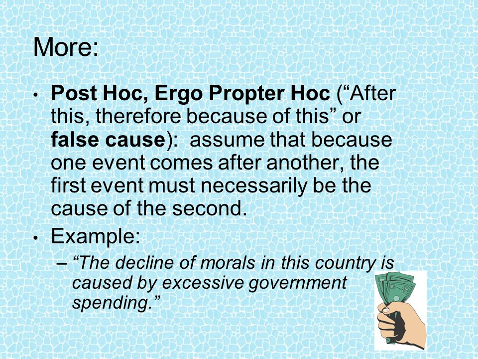 "More: Post Hoc, Ergo Propter Hoc (""After this, therefore because of this"" or false cause): assume that because one event comes after another, the firs"