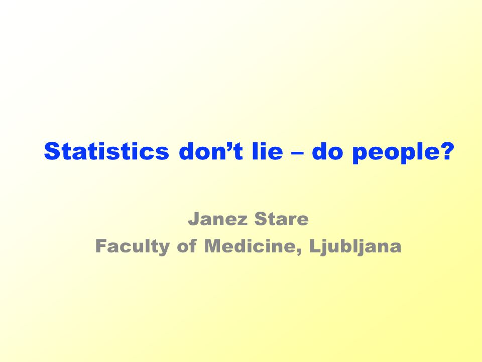 Statistics don't lie – do people Janez Stare Faculty of Medicine, Ljubljana