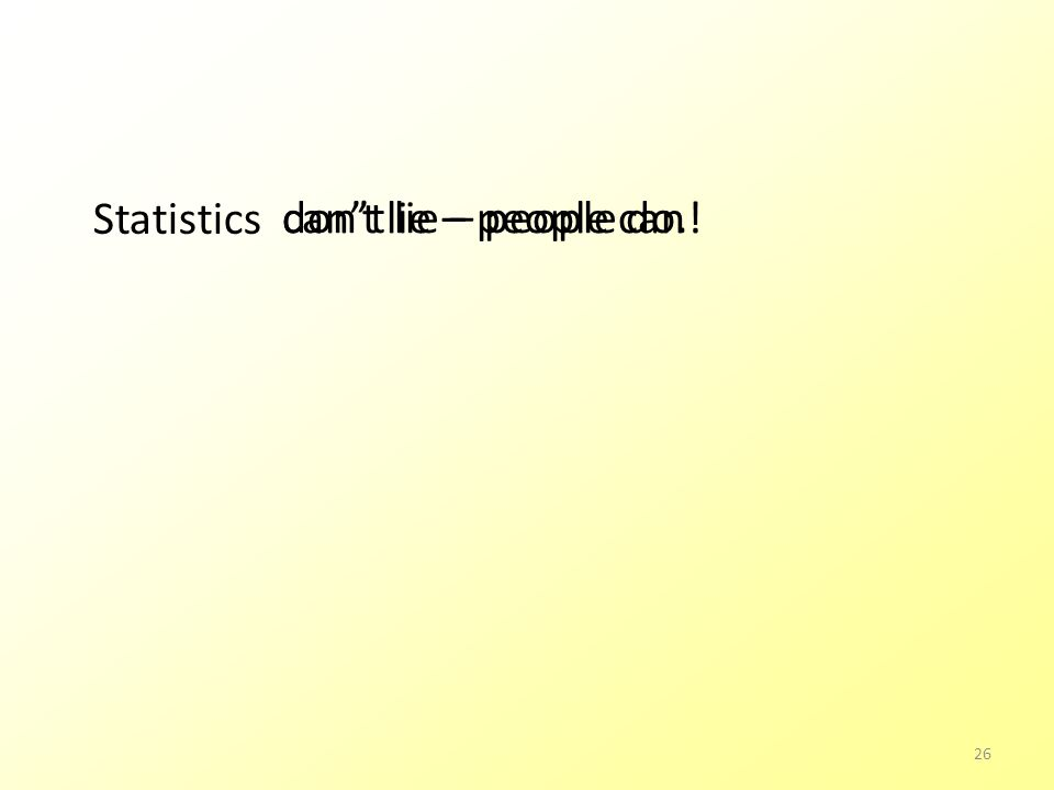 Statistics !can't lie – people can don't lie – people do. 26