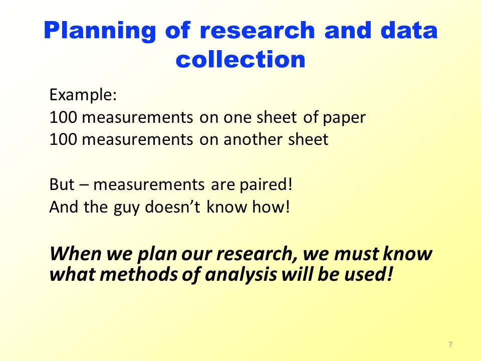 Planning of research and data collection Example: 100 measurements on one sheet of paper 100 measurements on another sheet But – measurements are paired.