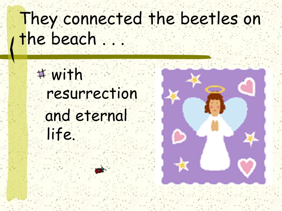 So... Lo and Behold... The men thought the beetle must be a god.