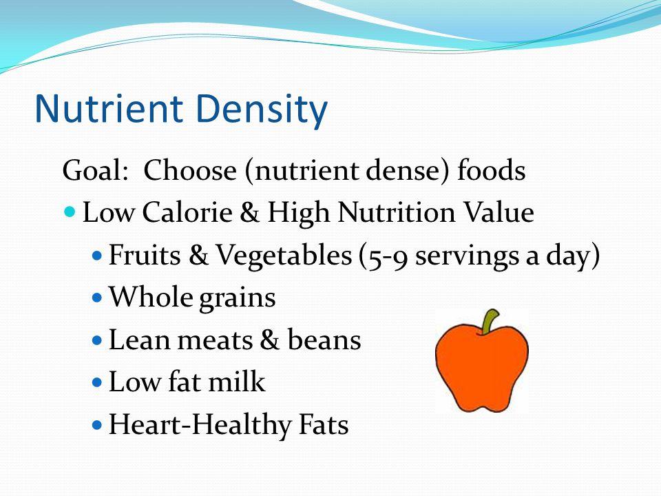 Nutrient Density Goal: Choose (nutrient dense) foods Low Calorie & High Nutrition Value Fruits & Vegetables (5-9 servings a day) Whole grains Lean meats & beans Low fat milk Heart-Healthy Fats