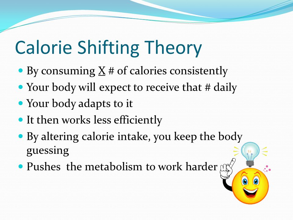 Calorie Shifting Theory By consuming X # of calories consistently Your body will expect to receive that # daily Your body adapts to it It then works less efficiently By altering calorie intake, you keep the body guessing Pushes the metabolism to work harder