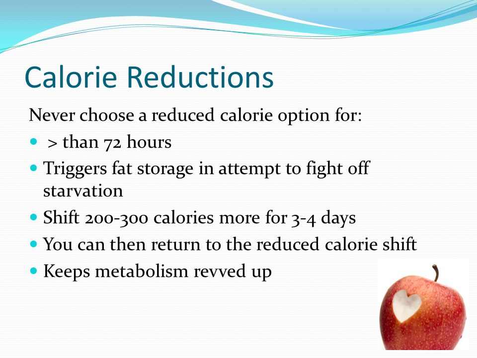 Calorie Reductions Never choose a reduced calorie option for: > than 72 hours Triggers fat storage in attempt to fight off starvation Shift 200-300 ca