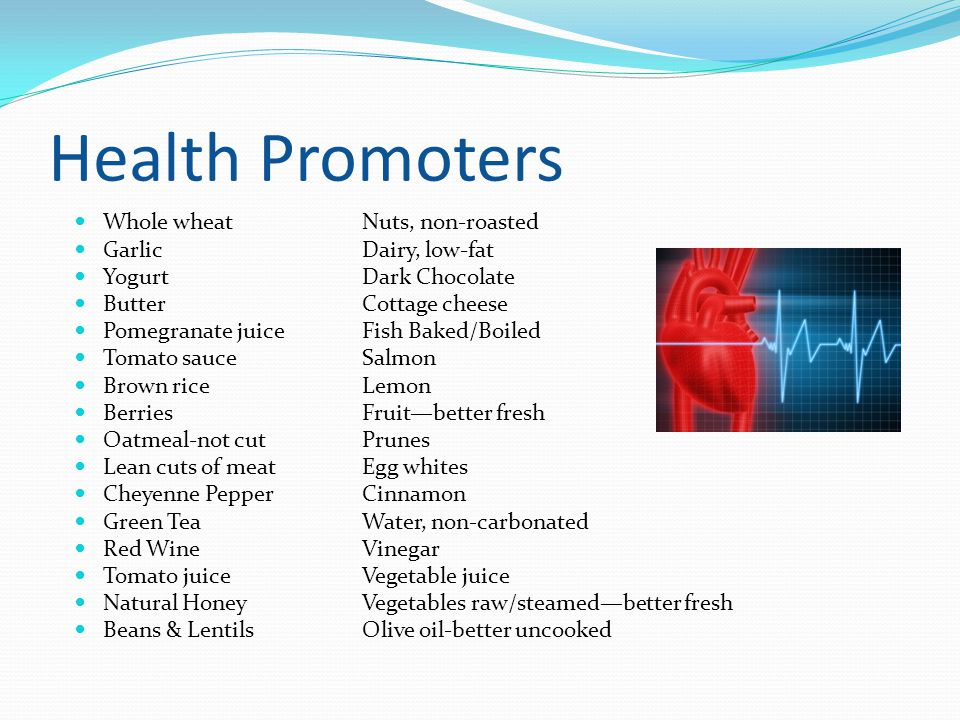 Health Promoters Whole wheatNuts, non-roasted GarlicDairy, low-fat YogurtDark Chocolate ButterCottage cheese Pomegranate juiceFish Baked/Boiled Tomato sauceSalmon Brown riceLemon BerriesFruit—better fresh Oatmeal-not cut Prunes Lean cuts of meat Egg whites Cheyenne PepperCinnamon Green TeaWater, non-carbonated Red WineVinegar Tomato juiceVegetable juice Natural HoneyVegetables raw/steamed—better fresh Beans & Lentils Olive oil-better uncooked