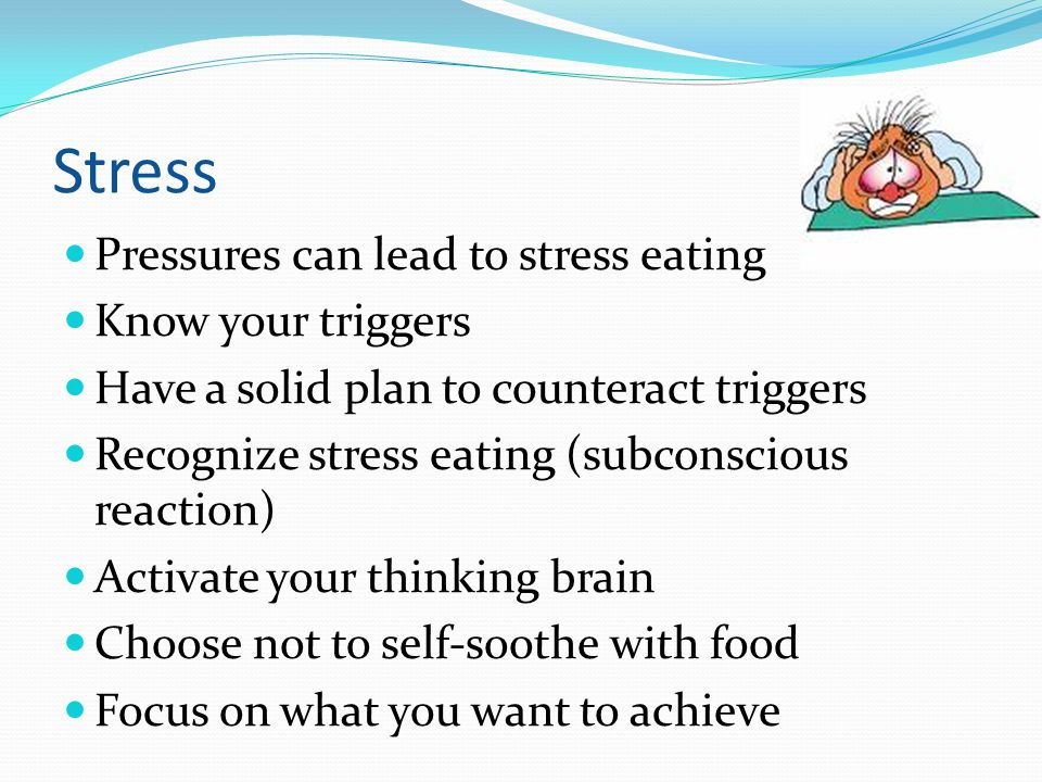 Stress Pressures can lead to stress eating Know your triggers Have a solid plan to counteract triggers Recognize stress eating (subconscious reaction)