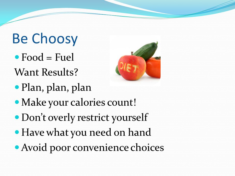 Be Choosy Food = Fuel Want Results? Plan, plan, plan Make your calories count! Don't overly restrict yourself Have what you need on hand Avoid poor co