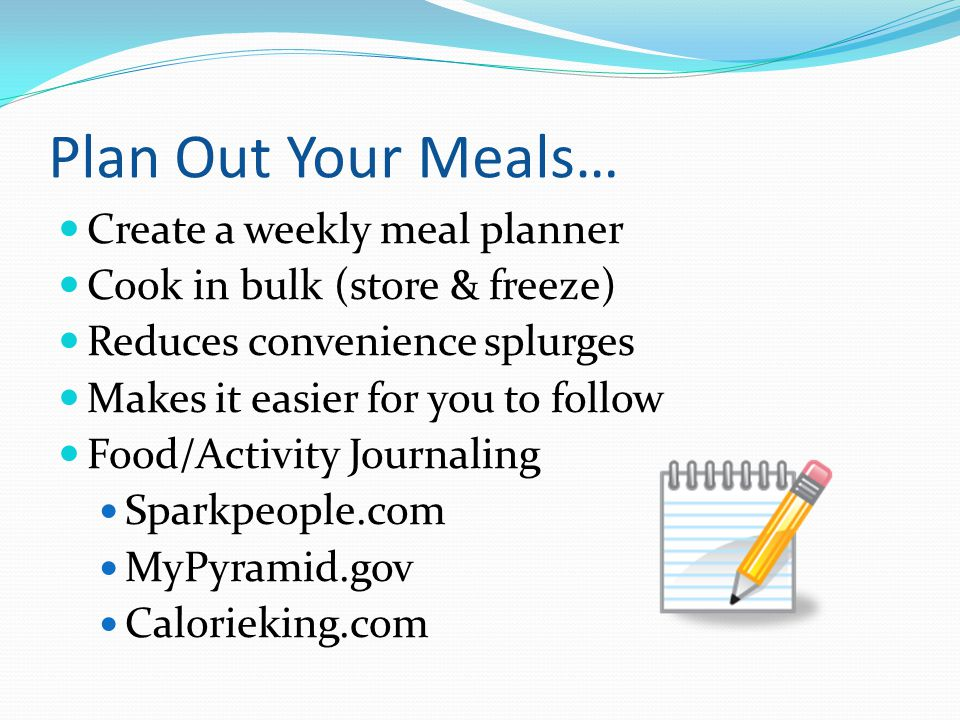 Plan Out Your Meals… Create a weekly meal planner Cook in bulk (store & freeze) Reduces convenience splurges Makes it easier for you to follow Food/Ac