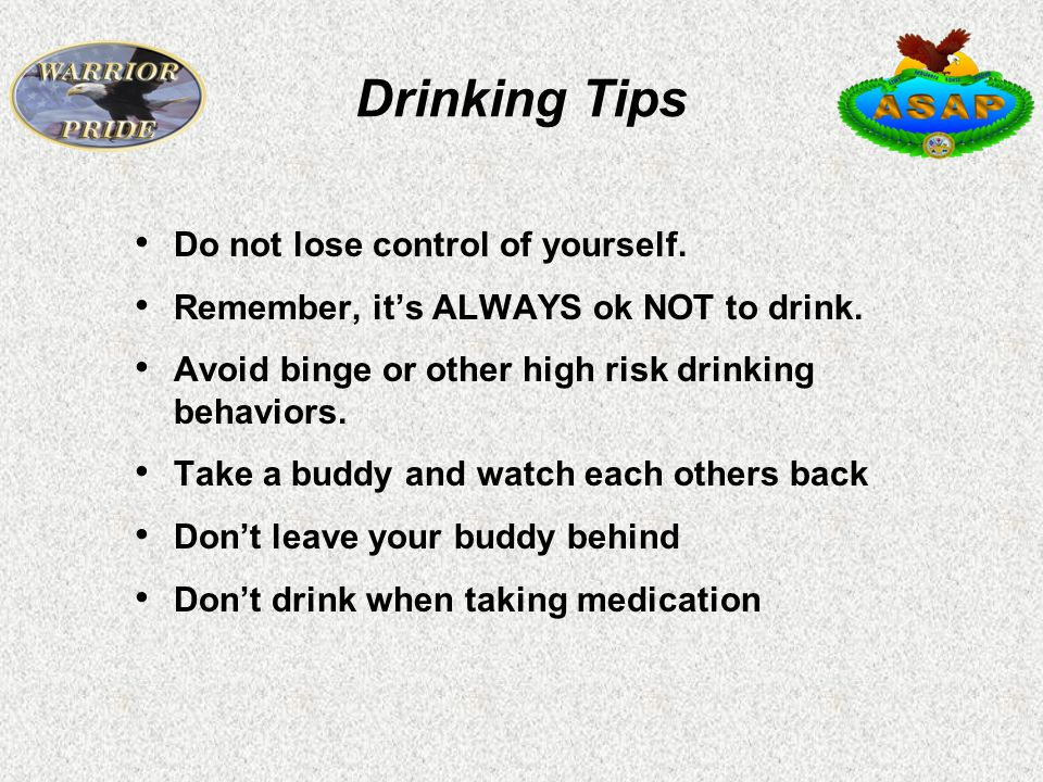 Drinking Tips Do not lose control of yourself. Remember, it's ALWAYS ok NOT to drink.