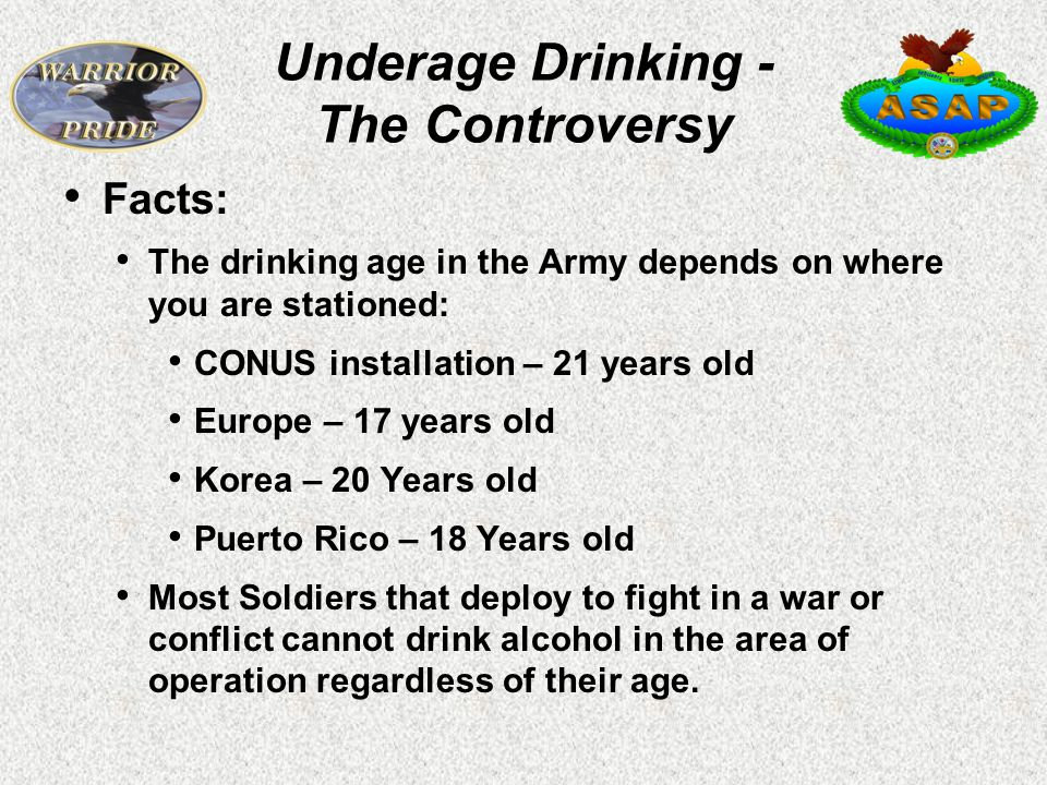 Facts: The drinking age in the Army depends on where you are stationed: CONUS installation – 21 years old Europe – 17 years old Korea – 20 Years old Puerto Rico – 18 Years old Most Soldiers that deploy to fight in a war or conflict cannot drink alcohol in the area of operation regardless of their age.