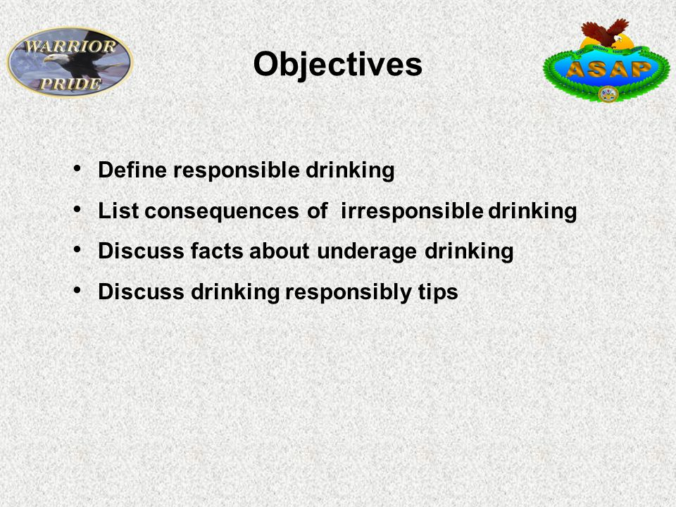 Objectives Define responsible drinking List consequences of irresponsible drinking Discuss facts about underage drinking Discuss drinking responsibly tips