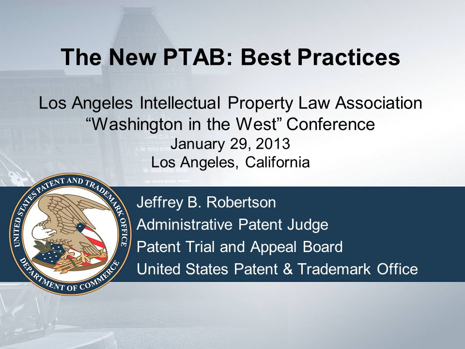 "The New PTAB: Best Practices Los Angeles Intellectual Property Law Association ""Washington in the West"" Conference January 29, 2013 Los Angeles, Calif"