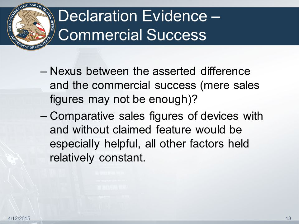 Declaration Evidence – Commercial Success –Nexus between the asserted difference and the commercial success (mere sales figures may not be enough)? –C