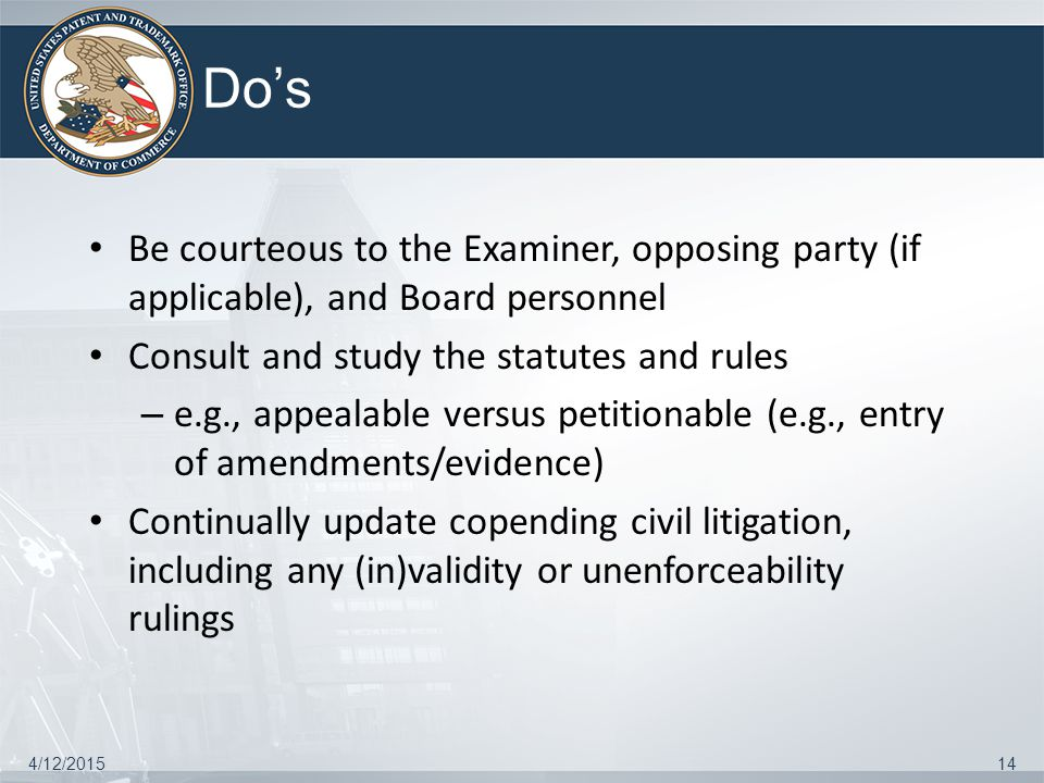 Do's Be courteous to the Examiner, opposing party (if applicable), and Board personnel Consult and study the statutes and rules – e.g., appealable ver