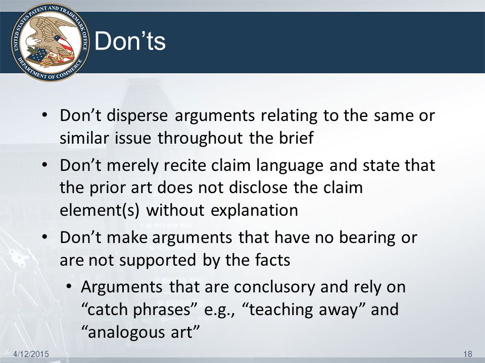 Don'ts Don't disperse arguments relating to the same or similar issue throughout the brief Don't merely recite claim language and state that the prior