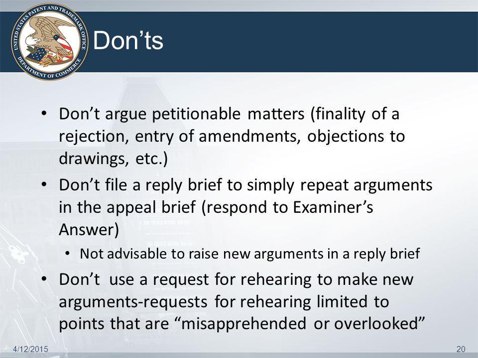 Don'ts Don't argue petitionable matters (finality of a rejection, entry of amendments, objections to drawings, etc.) Don't file a reply brief to simpl