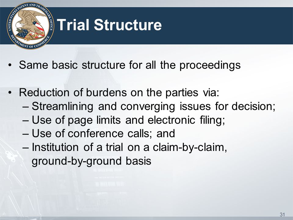 Trial Structure Same basic structure for all the proceedings Reduction of burdens on the parties via: –Streamlining and converging issues for decision
