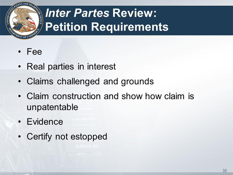 Inter Partes Review: Petition Requirements Fee Real parties in interest Claims challenged and grounds Claim construction and show how claim is unpaten