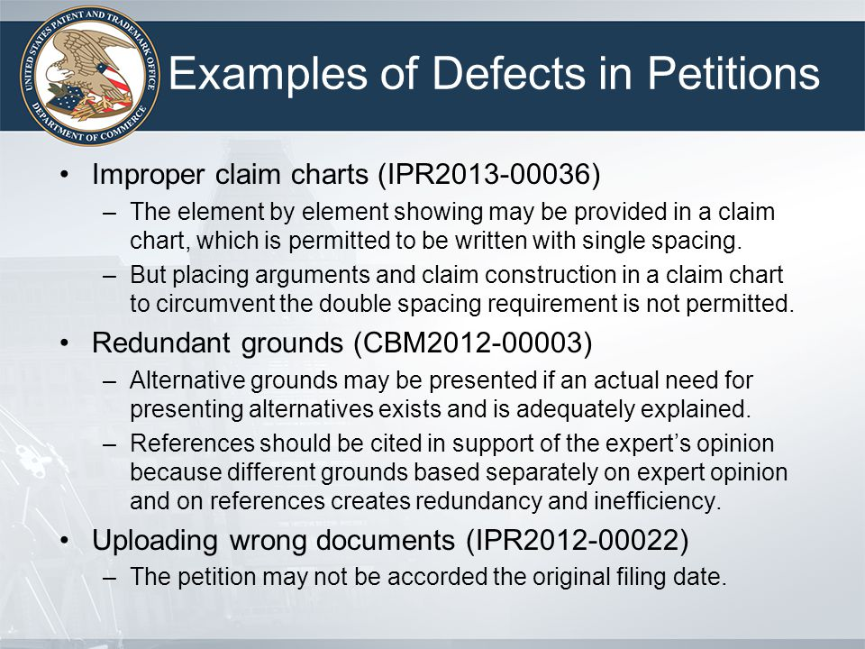 Examples of Defects in Petitions Improper claim charts (IPR2013-00036) –The element by element showing may be provided in a claim chart, which is perm