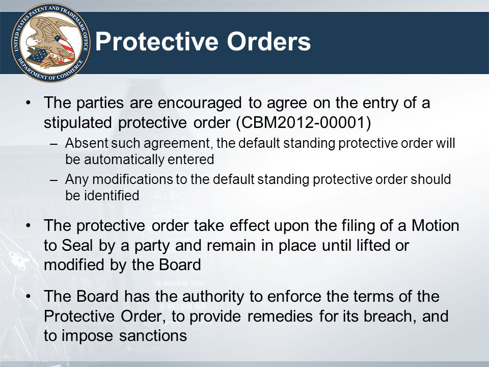 Protective Orders The parties are encouraged to agree on the entry of a stipulated protective order (CBM2012-00001) –Absent such agreement, the defaul