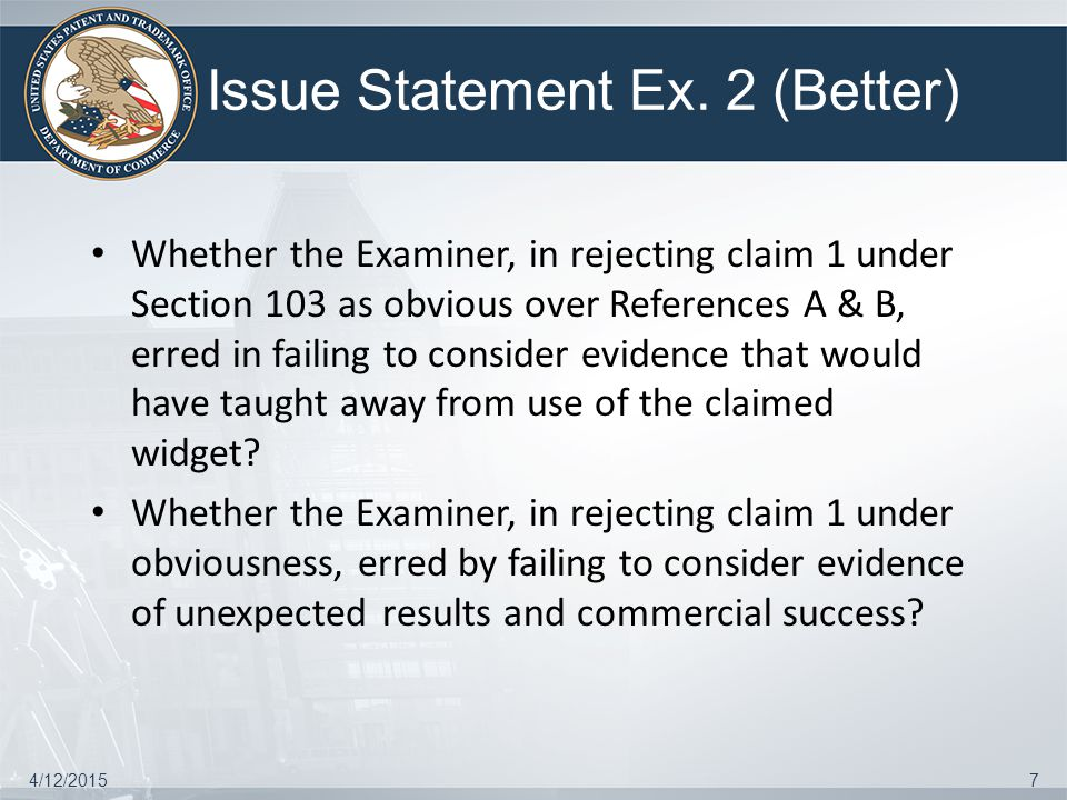 Issue Statement Ex. 2 (Better) Whether the Examiner, in rejecting claim 1 under Section 103 as obvious over References A & B, erred in failing to cons