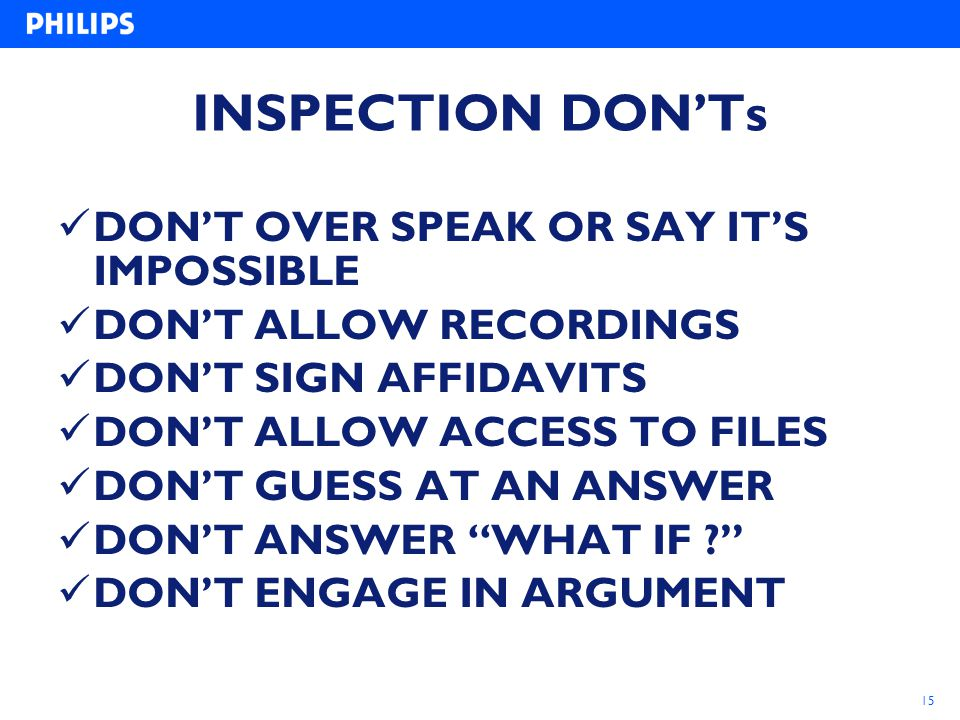 15 INSPECTION DON'Ts DON'T OVER SPEAK OR SAY IT'S IMPOSSIBLE DON'T ALLOW RECORDINGS DON'T SIGN AFFIDAVITS DON'T ALLOW ACCESS TO FILES DON'T GUESS AT A
