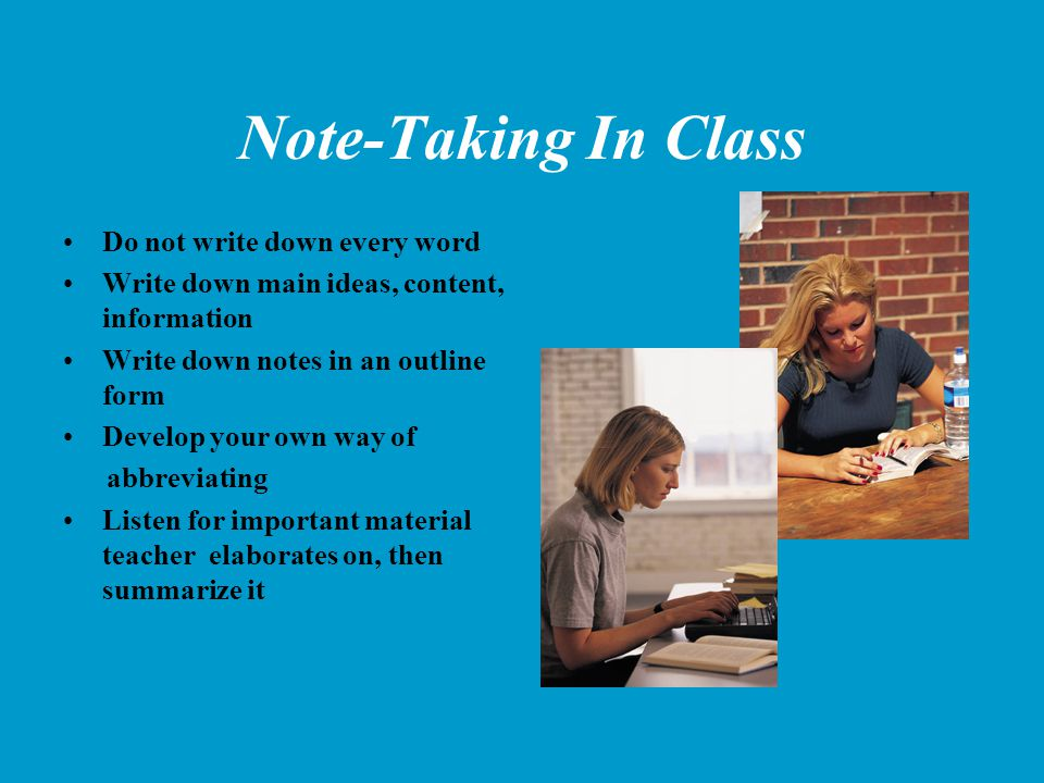 Note-Taking In Class Do not write down every word Write down main ideas, content, information Write down notes in an outline form Develop your own way