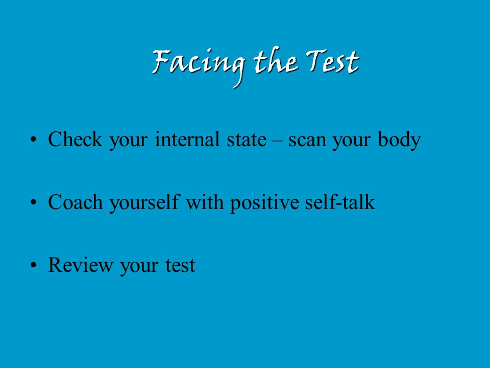 Facing the Test Check your internal state – scan your body Coach yourself with positive self-talk Review your test