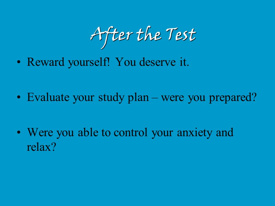 After the Test Reward yourself! You deserve it. Evaluate your study plan – were you prepared? Were you able to control your anxiety and relax?