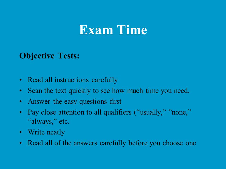 Exam Time Objective Tests: Read all instructions carefully Scan the text quickly to see how much time you need. Answer the easy questions first Pay cl