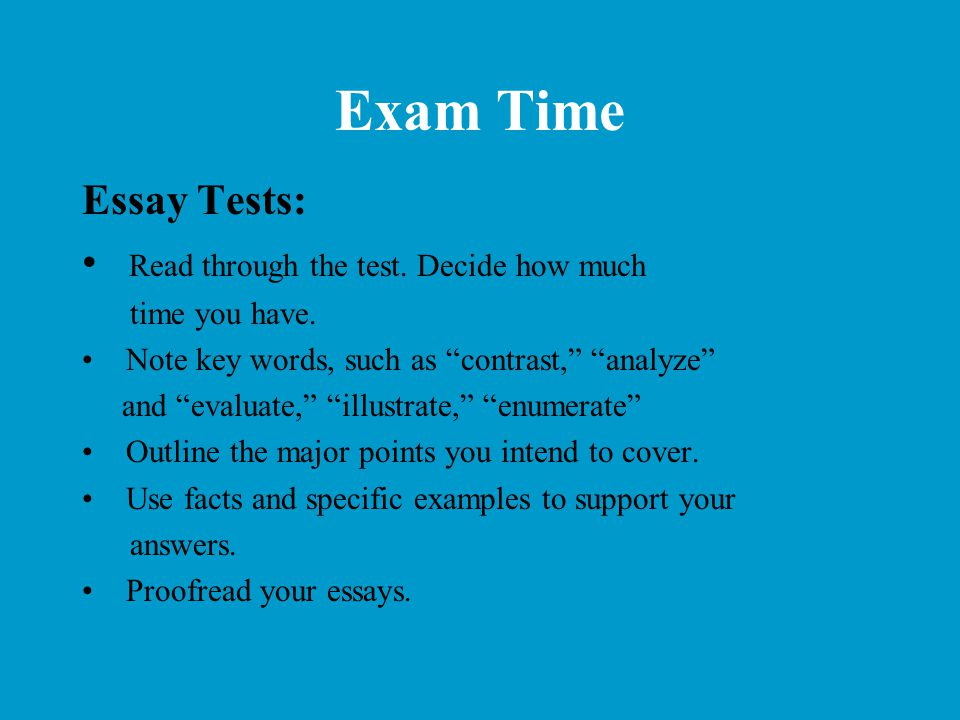 """Exam Time Essay Tests: Read through the test. Decide how much time you have. Note key words, such as """"contrast,"""" """"analyze"""" and """"evaluate,"""" """"illustrate"""