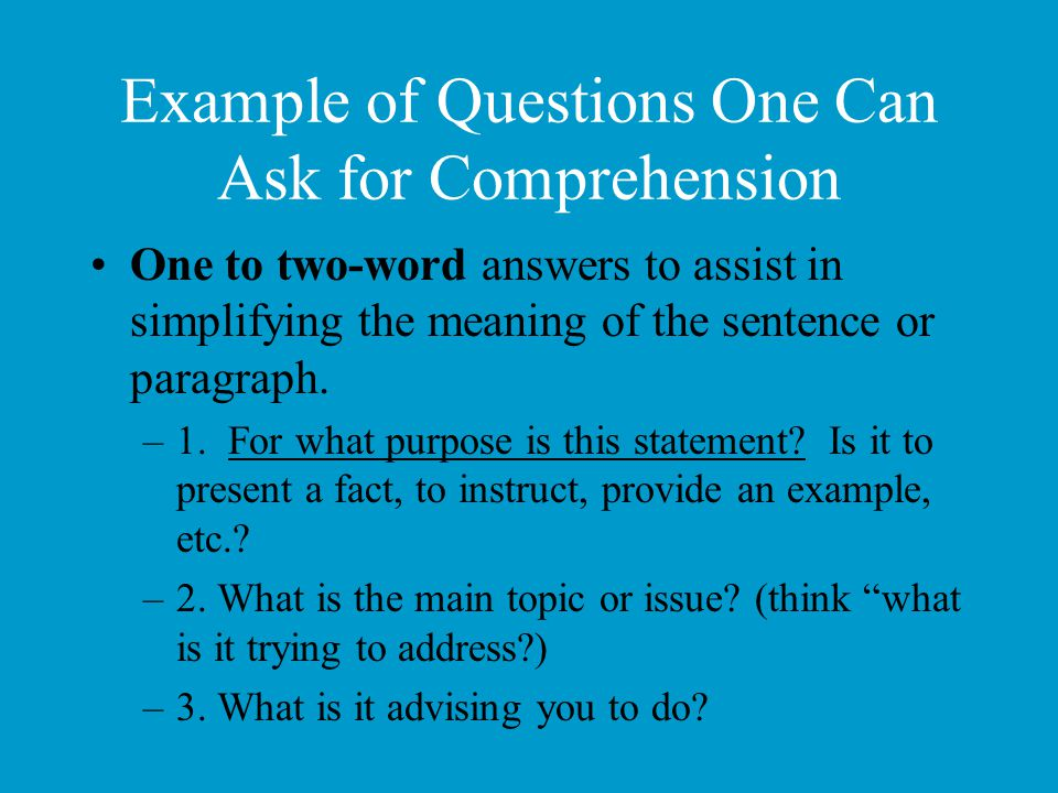 Example of Questions One Can Ask for Comprehension One to two-word answers to assist in simplifying the meaning of the sentence or paragraph. –1. For