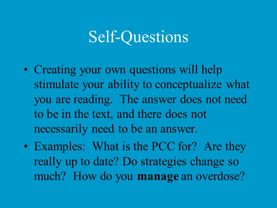 Self-Questions Creating your own questions will help stimulate your ability to conceptualize what you are reading. The answer does not need to be in t