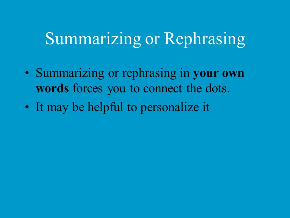 Summarizing or Rephrasing Summarizing or rephrasing in your own words forces you to connect the dots. It may be helpful to personalize it