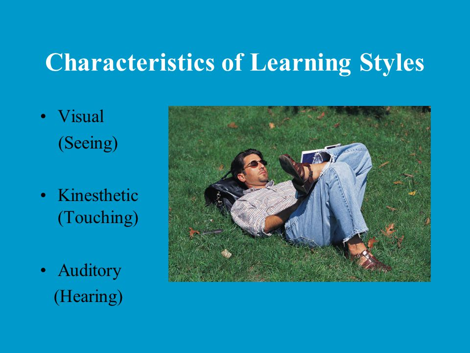Characteristics of Learning Styles Visual (Seeing) Kinesthetic (Touching) Auditory (Hearing)