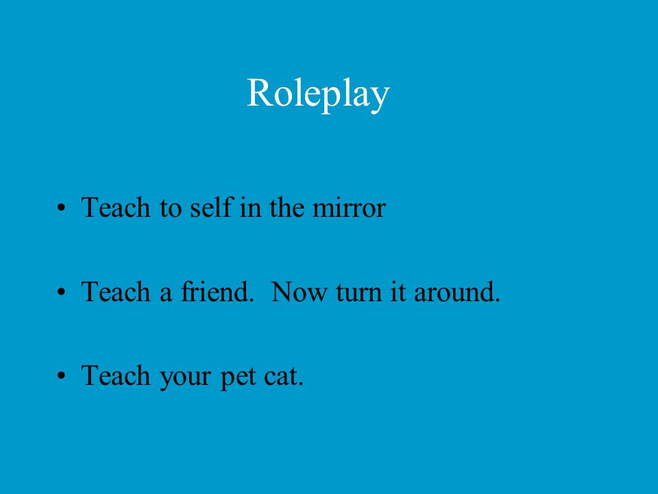 Roleplay Teach to self in the mirror Teach a friend. Now turn it around. Teach your pet cat.