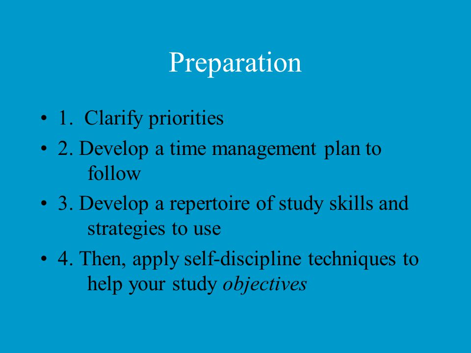 Preparation 1. Clarify priorities 2. Develop a time management plan to follow 3. Develop a repertoire of study skills and strategies to use 4. Then, a