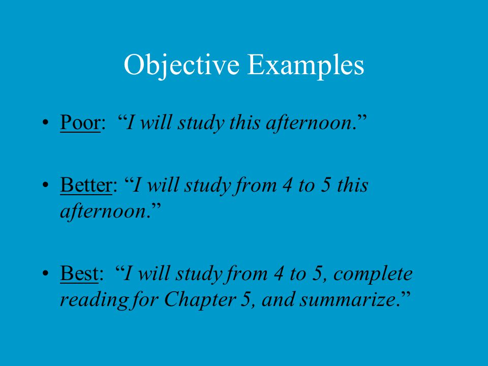 """Objective Examples Poor: """"I will study this afternoon."""" Better: """"I will study from 4 to 5 this afternoon."""" Best: """"I will study from 4 to 5, complete r"""