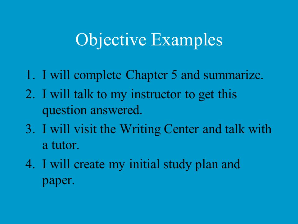 Objective Examples 1.I will complete Chapter 5 and summarize. 2.I will talk to my instructor to get this question answered. 3.I will visit the Writing