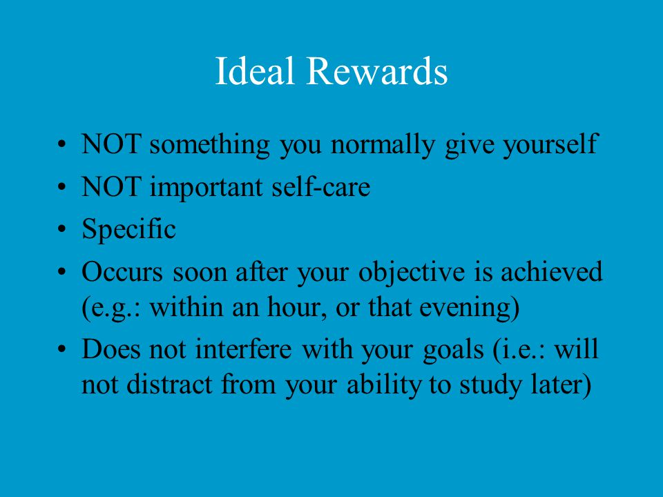Ideal Rewards NOT something you normally give yourself NOT important self-care Specific Occurs soon after your objective is achieved (e.g.: within an