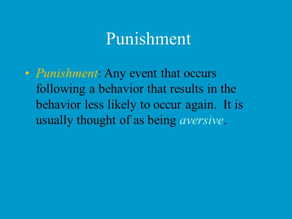 Punishment Punishment: Any event that occurs following a behavior that results in the behavior less likely to occur again. It is usually thought of as