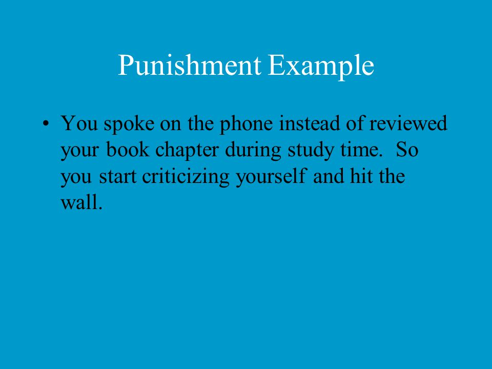 Punishment Example You spoke on the phone instead of reviewed your book chapter during study time. So you start criticizing yourself and hit the wall.