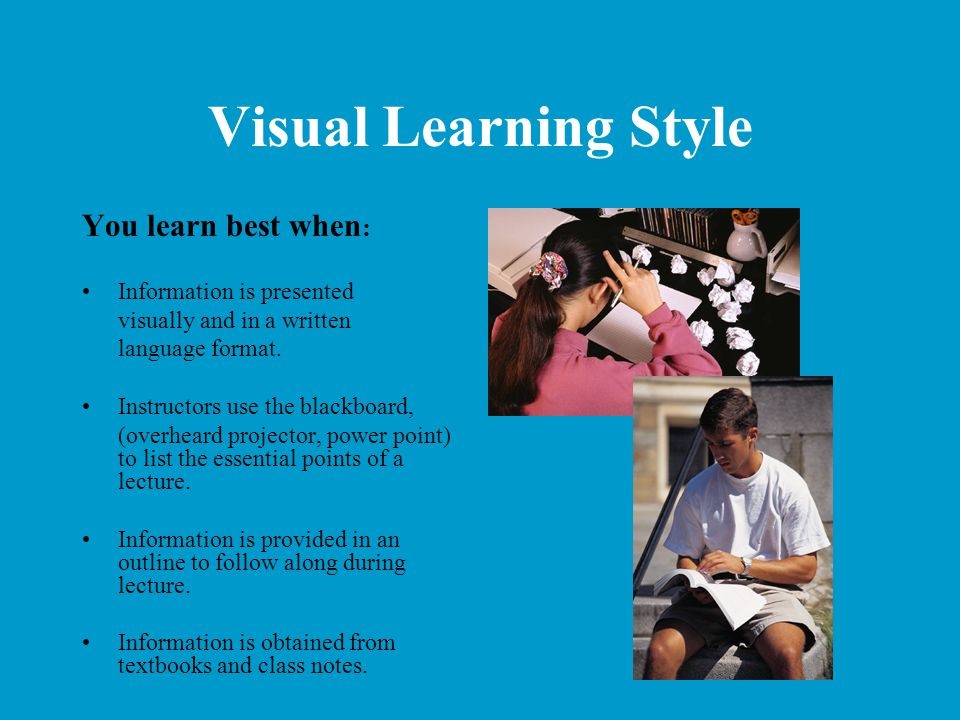 Visual Learning Style You learn best when : Information is presented visually and in a written language format. Instructors use the blackboard, (overh
