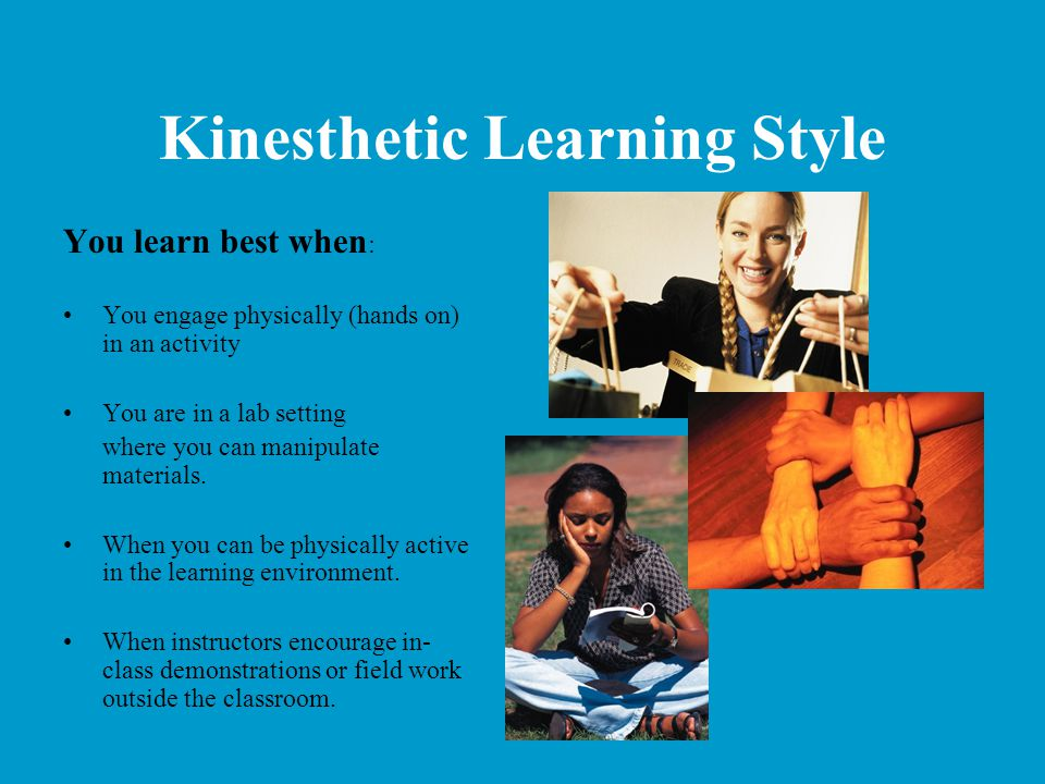 Kinesthetic Learning Style You learn best when : You engage physically (hands on) in an activity You are in a lab setting where you can manipulate mat
