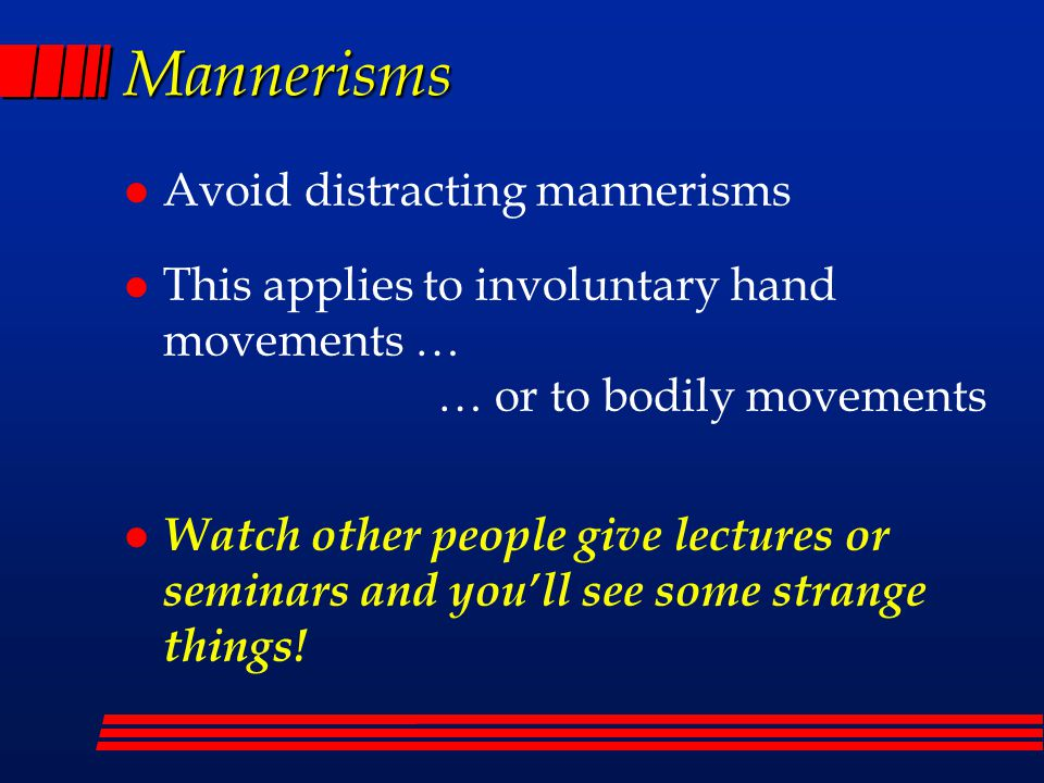 Mannerisms l Avoid distracting mannerisms l This applies to involuntary hand movements … … or to bodily movements l Watch other people give lectures or seminars and you'll see some strange things!