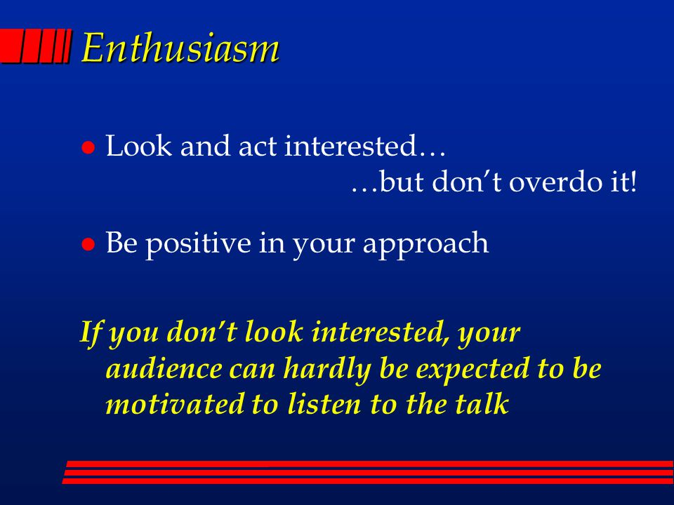 Enthusiasm l Look and act interested… …but don't overdo it.